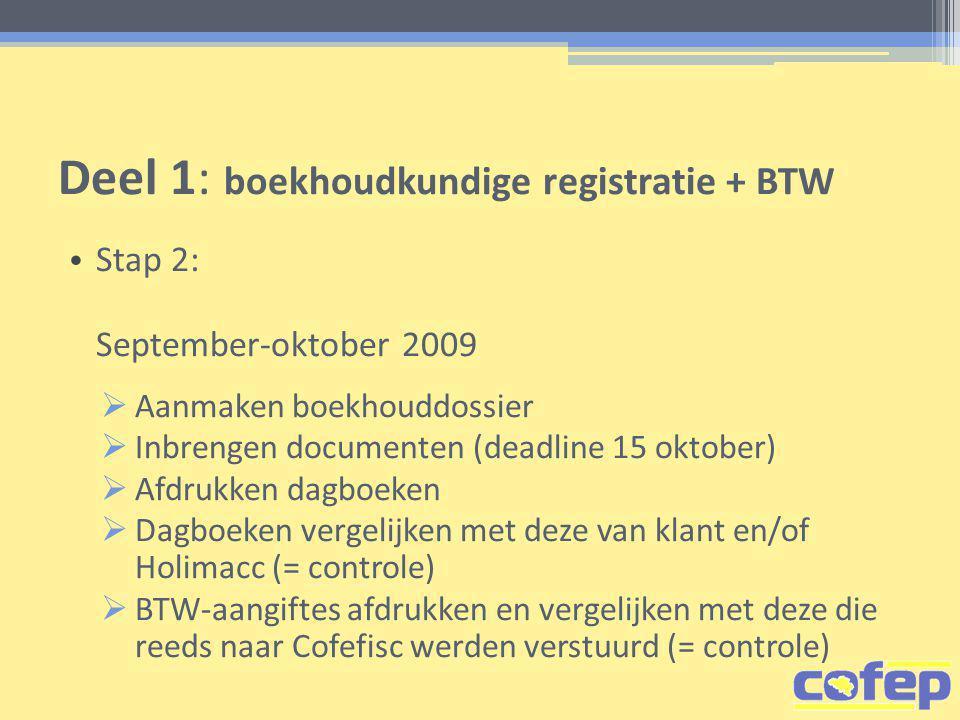 Deel 1: boekhoudkundige registratie + BTW • Stap 2: September-oktober 2009  Aanmaken boekhouddossier  Inbrengen documenten (deadline 15 oktober)  Afdrukken dagboeken  Dagboeken vergelijken met deze van klant en/of Holimacc (= controle)  BTW-aangiftes afdrukken en vergelijken met deze die reeds naar Cofefisc werden verstuurd (= controle)