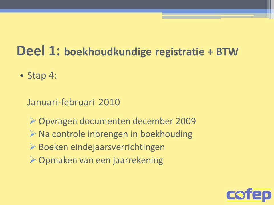 Deel 1: boekhoudkundige registratie + BTW • Stap 4: Januari-februari 2010  Opvragen documenten december 2009  Na controle inbrengen in boekhouding  Boeken eindejaarsverrichtingen  Opmaken van een jaarrekening