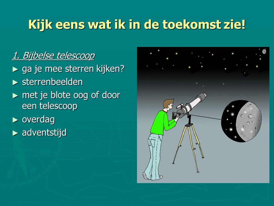 Kijk eens wat ik in de toekomst zie! 1. Bijbelse telescoop ► ga je mee sterren kijken? ► sterrenbeelden ► met je blote oog of door een telescoop ► ove