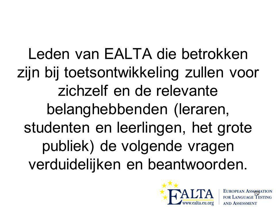10 Leden van EALTA die betrokken zijn bij toetsontwikkeling zullen voor zichzelf en de relevante belanghebbenden (leraren, studenten en leerlingen, het grote publiek) de volgende vragen verduidelijken en beantwoorden.