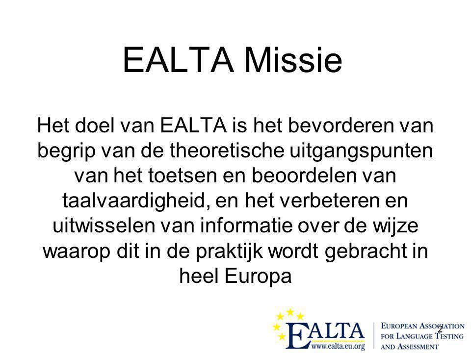 2 EALTA Missie Het doel van EALTA is het bevorderen van begrip van de theoretische uitgangspunten van het toetsen en beoordelen van taalvaardigheid, en het verbeteren en uitwisselen van informatie over de wijze waarop dit in de praktijk wordt gebracht in heel Europa