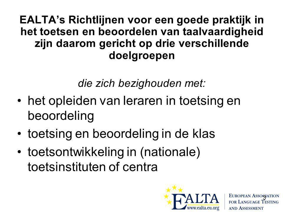 3 EALTA's Richtlijnen voor een goede praktijk in het toetsen en beoordelen van taalvaardigheid zijn daarom gericht op drie verschillende doelgroepen die zich bezighouden met: •het opleiden van leraren in toetsing en beoordeling •toetsing en beoordeling in de klas •toetsontwikkeling in (nationale) toetsinstituten of centra
