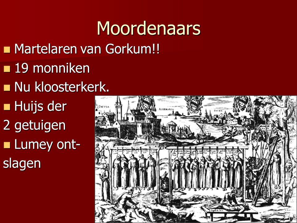 Moordenaars  Martelaren van Gorkum!!  19 monniken  Nu kloosterkerk.  Huijs der 2 getuigen  Lumey ont- slagen