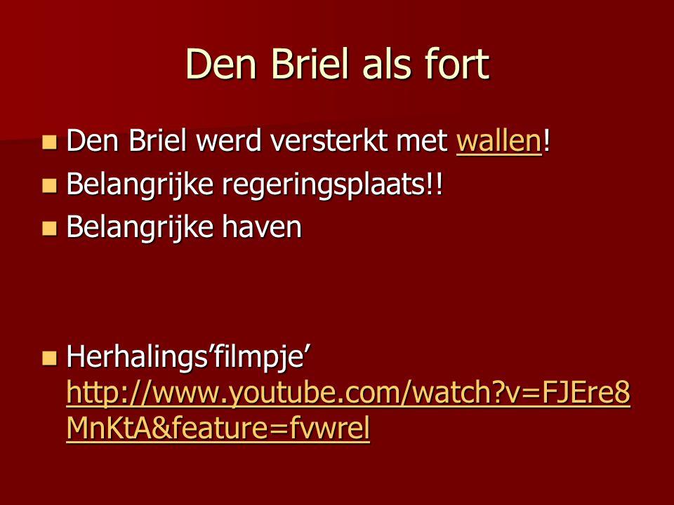 Den Briel als fort  Den Briel werd versterkt met wallen! wallen  Belangrijke regeringsplaats!!  Belangrijke haven  Herhalings'filmpje' http://www.