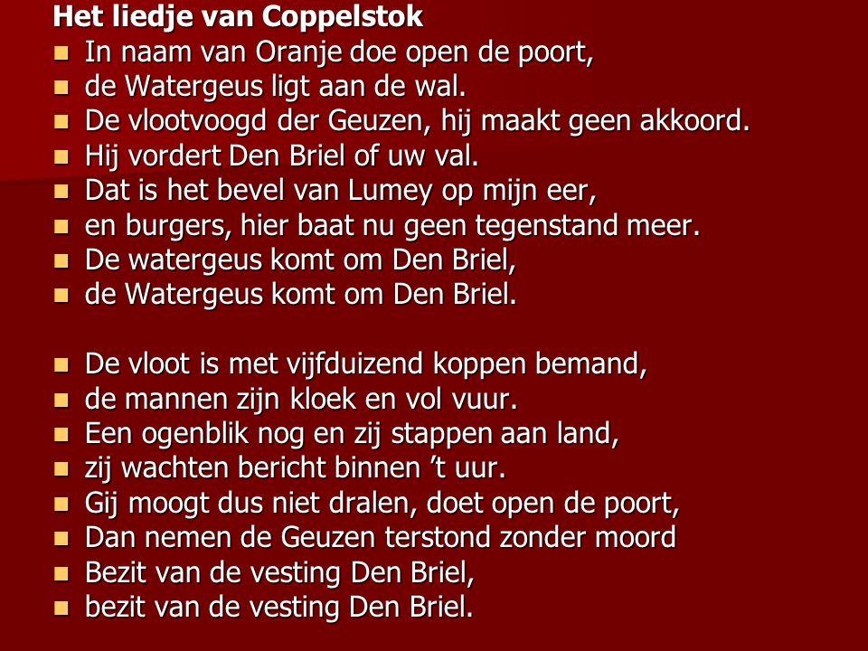 Het liedje van Coppelstok  In naam van Oranje doe open de poort,  de Watergeus ligt aan de wal.  De vlootvoogd der Geuzen, hij maakt geen akkoord.