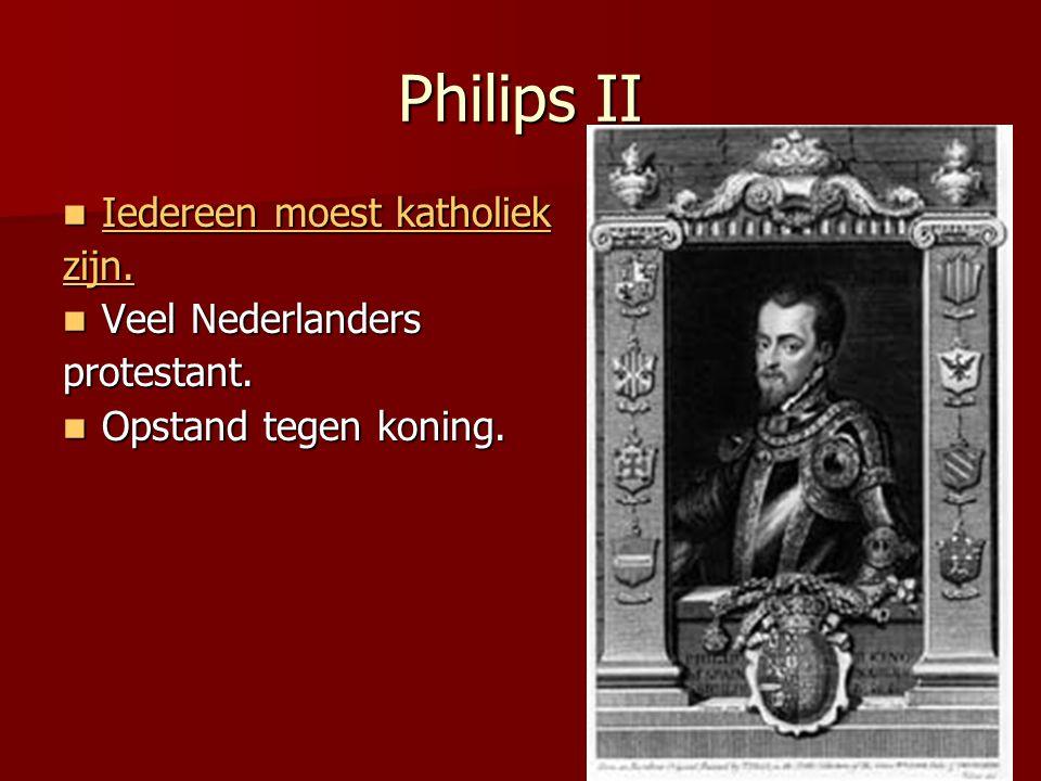 Philips II  Iedereen moest katholiek Iedereen moest katholiek Iedereen moest katholiek zijn.  Veel Nederlanders protestant.  Opstand tegen koning.