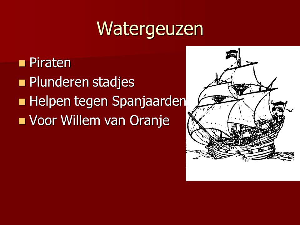 Watergeuzen  Piraten  Plunderen stadjes  Helpen tegen Spanjaarden  Voor Willem van Oranje