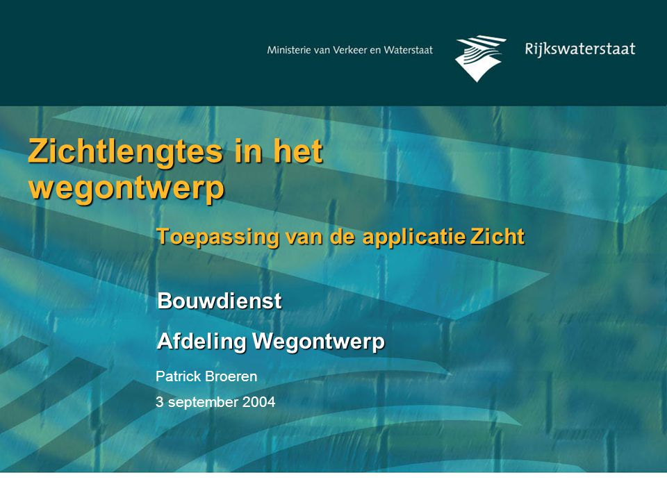 Patrick Broeren 3 september 2004 Zichtlengtes in het wegontwerp Toepassing van de applicatie Zicht Bouwdienst Afdeling Wegontwerp