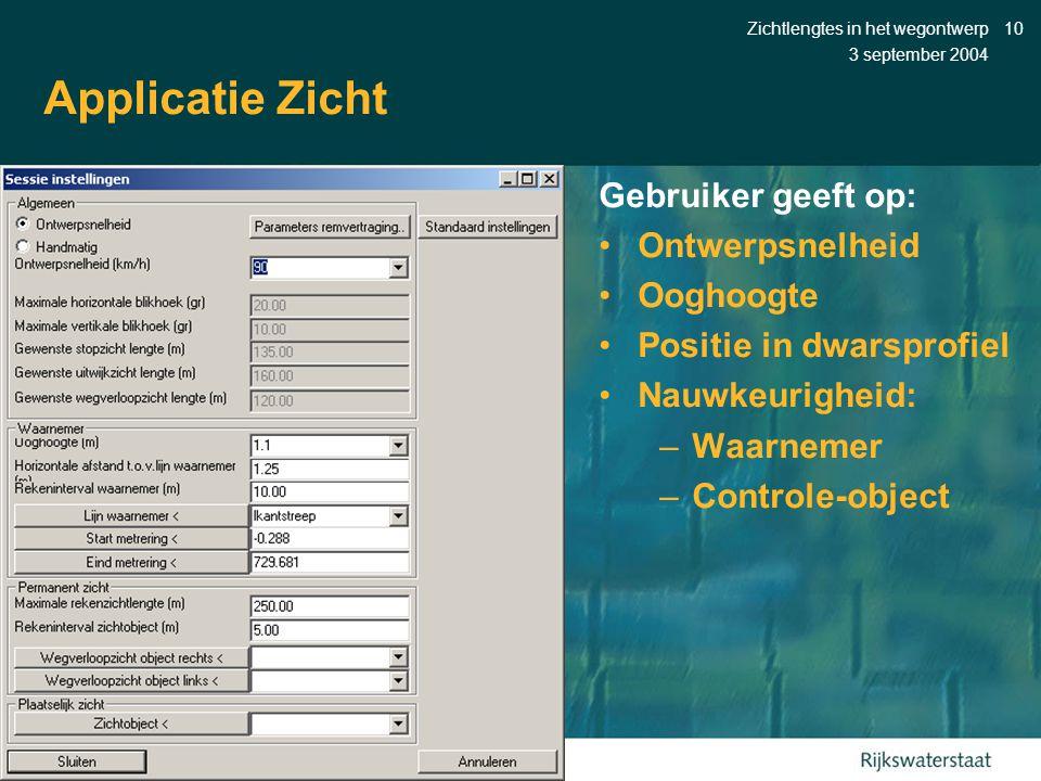 3 september 2004 Zichtlengtes in het wegontwerp10 Applicatie Zicht Gebruiker geeft op: •Ontwerpsnelheid •Ooghoogte •Positie in dwarsprofiel •Nauwkeurigheid: –Waarnemer –Controle-object
