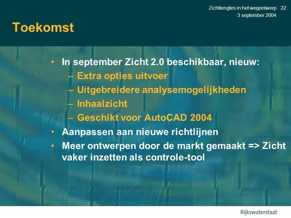 3 september 2004 Zichtlengtes in het wegontwerp22 Toekomst •In september Zicht 2.0 beschikbaar, nieuw: –Extra opties uitvoer –Uitgebreidere analysemogelijkheden –Inhaalzicht –Geschikt voor AutoCAD 2004 •Aanpassen aan nieuwe richtlijnen •Meer ontwerpen door de markt gemaakt => Zicht vaker inzetten als controle-tool