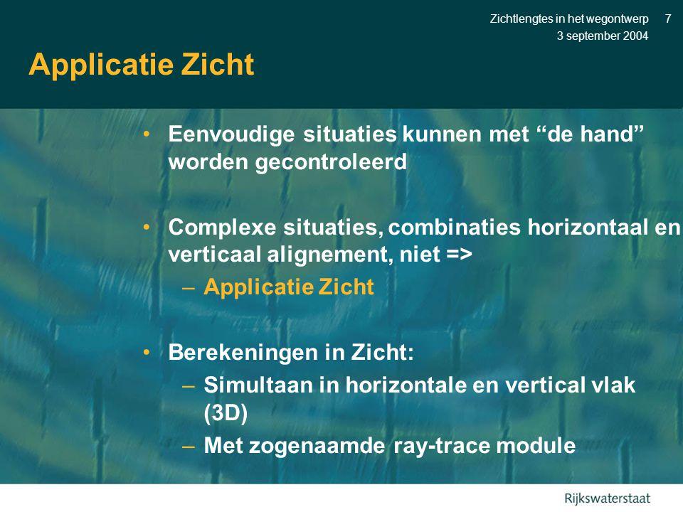 3 september 2004 Zichtlengtes in het wegontwerp7 Applicatie Zicht •Eenvoudige situaties kunnen met de hand worden gecontroleerd •Complexe situaties, combinaties horizontaal en verticaal alignement, niet => –Applicatie Zicht •Berekeningen in Zicht: –Simultaan in horizontale en vertical vlak (3D) –Met zogenaamde ray-trace module
