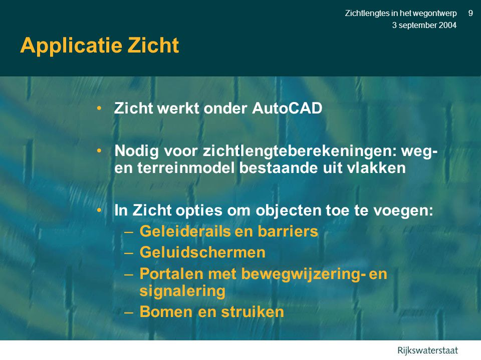 3 september 2004 Zichtlengtes in het wegontwerp9 Applicatie Zicht •Zicht werkt onder AutoCAD •Nodig voor zichtlengteberekeningen: weg- en terreinmodel