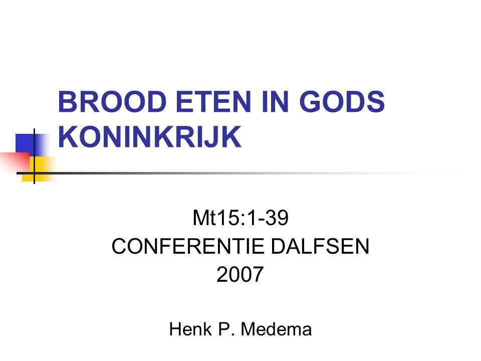 BROOD ETEN IN GODS KONINKRIJK Mt15:1-39 CONFERENTIE DALFSEN 2007 Henk P. Medema