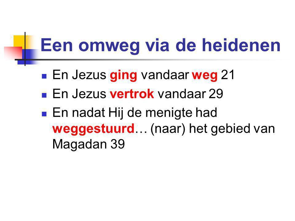 Een omweg via de heidenen  En Jezus ging vandaar weg 21  En Jezus vertrok vandaar 29  En nadat Hij de menigte had weggestuurd… (naar) het gebied van Magadan 39