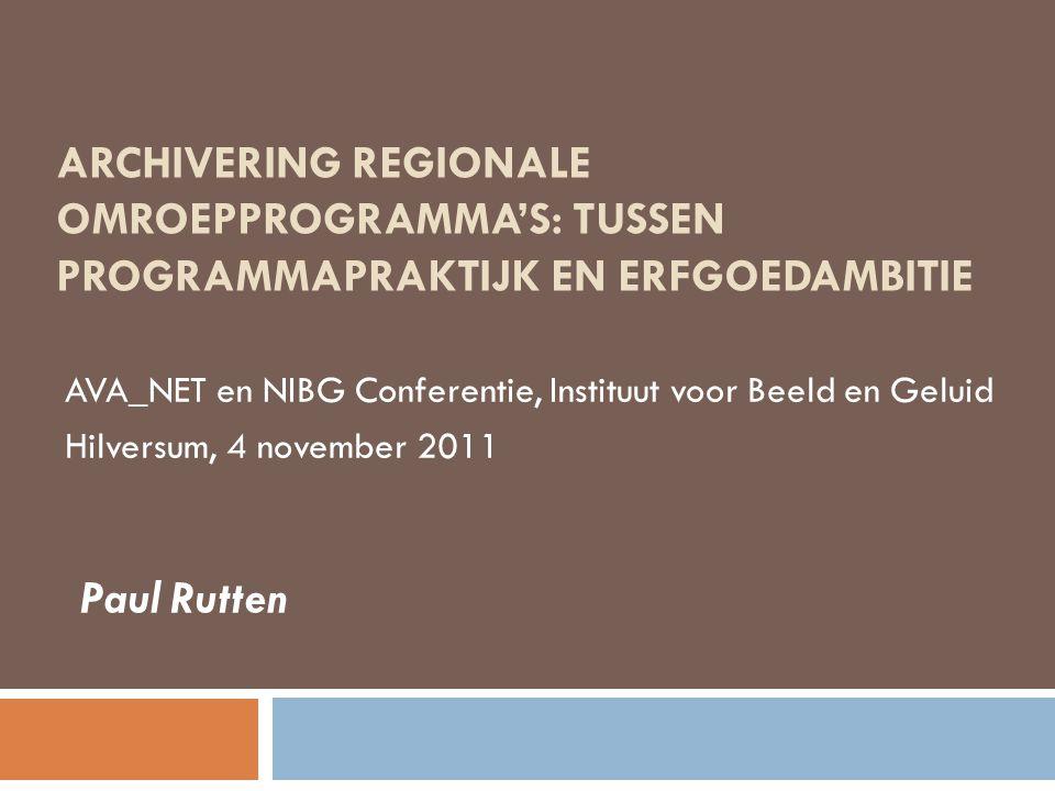 ARCHIVERING REGIONALE OMROEPPROGRAMMA'S: TUSSEN PROGRAMMAPRAKTIJK EN ERFGOEDAMBITIE AVA_NET en NIBG Conferentie, Instituut voor Beeld en Geluid Hilversum, 4 november 2011 Paul Rutten