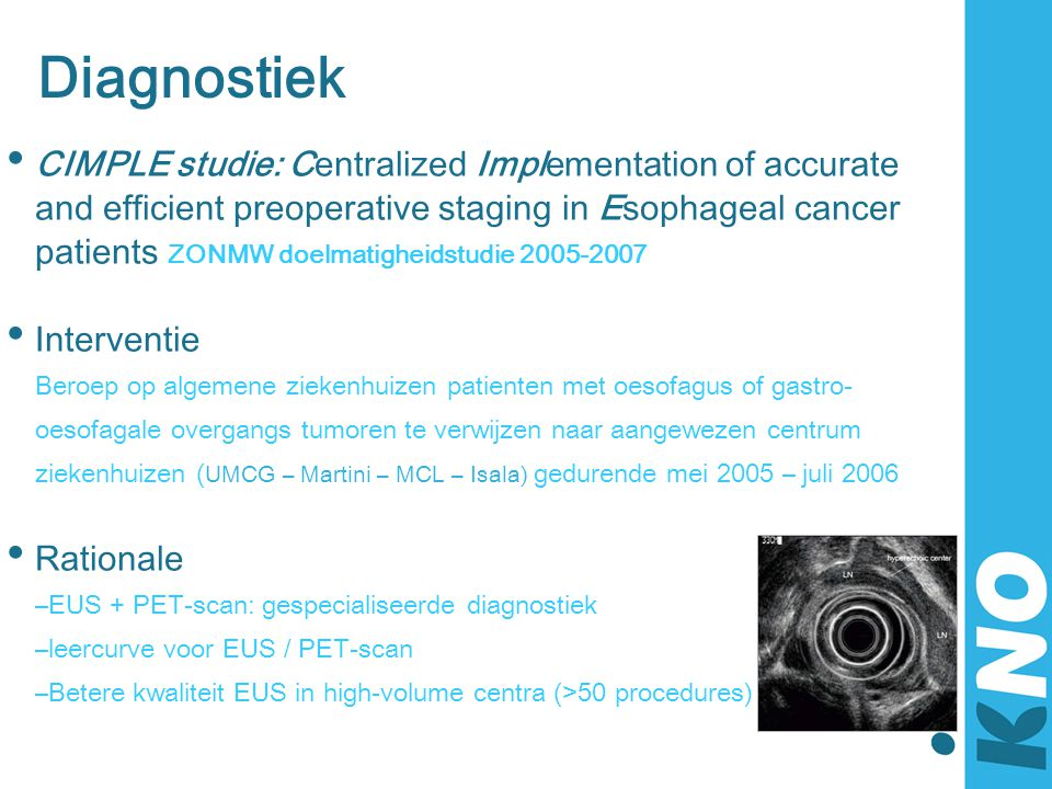 Diagnostiek • CIMPLE studie: Centralized Implementation of accurate and efficient preoperative staging in Esophageal cancer patients ZONMW doelmatighe