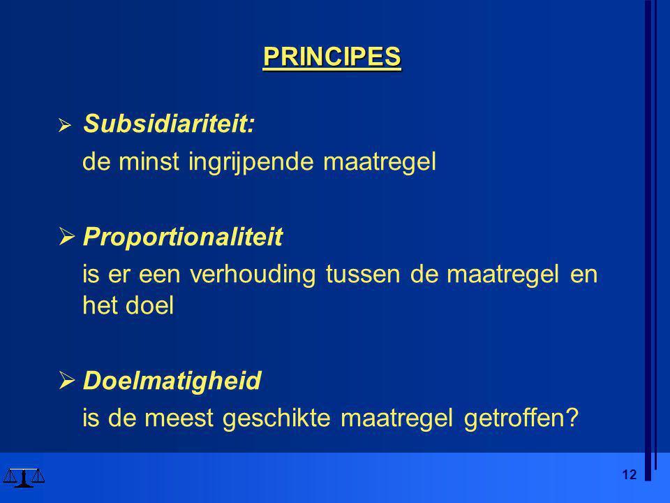 12 PRINCIPES  Subsidiariteit: de minst ingrijpende maatregel  Proportionaliteit is er een verhouding tussen de maatregel en het doel  Doelmatigheid is de meest geschikte maatregel getroffen
