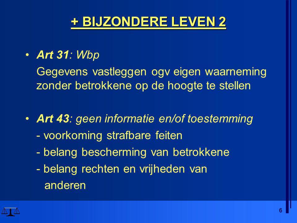 6 + BIJZONDERE LEVEN 2 •Art 31: Wbp Gegevens vastleggen ogv eigen waarneming zonder betrokkene op de hoogte te stellen •Art 43: geen informatie en/of