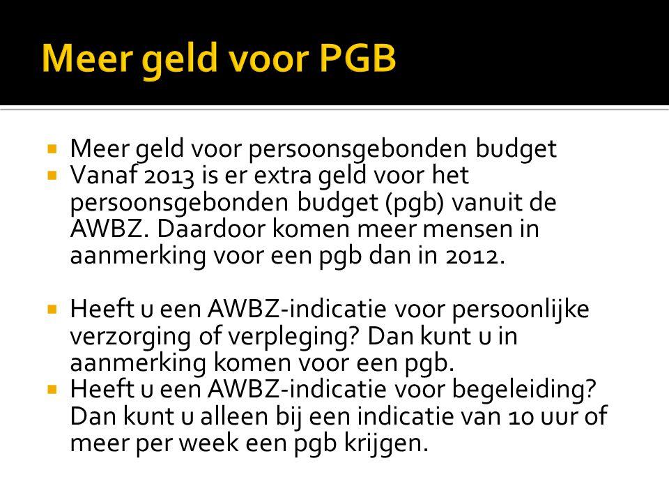  Meer geld voor persoonsgebonden budget  Vanaf 2013 is er extra geld voor het persoonsgebonden budget (pgb) vanuit de AWBZ.