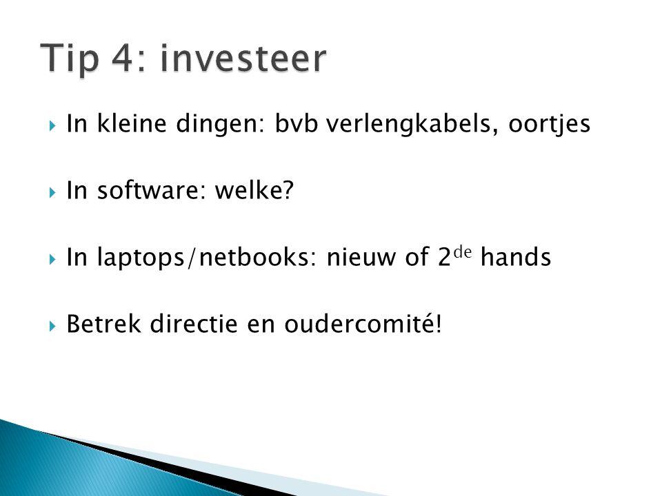  In kleine dingen: bvb verlengkabels, oortjes  In software: welke?  In laptops/netbooks: nieuw of 2 de hands  Betrek directie en oudercomité!