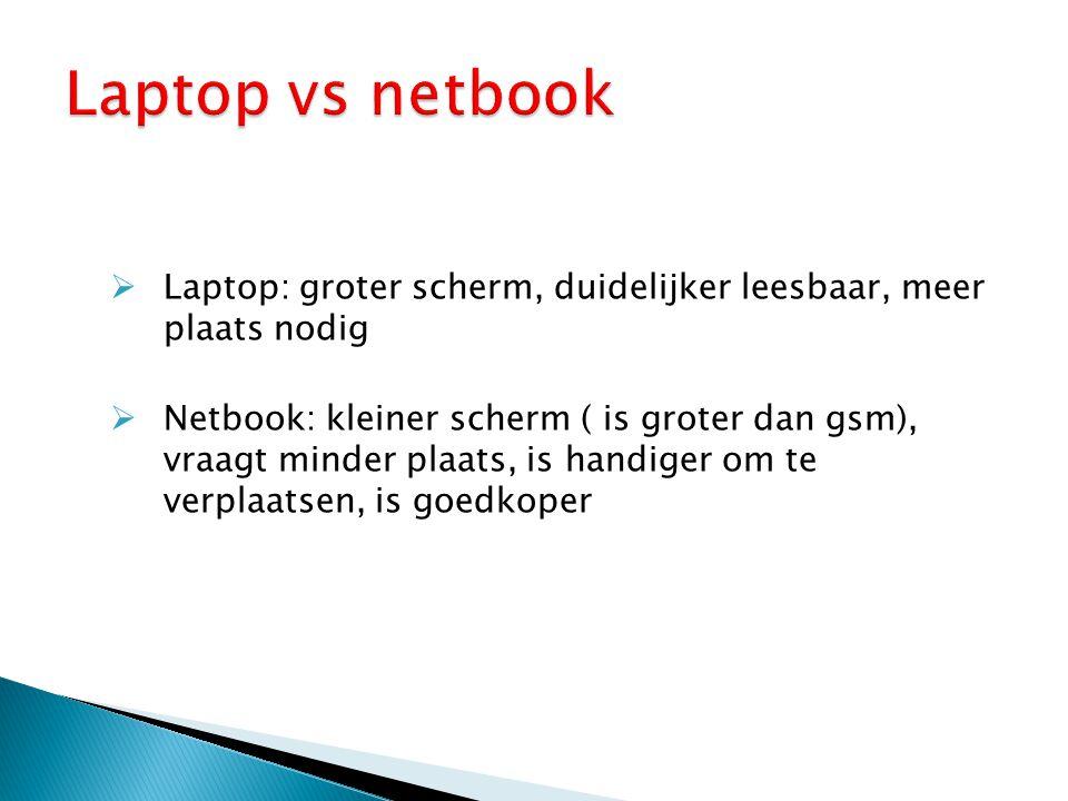  Laptop: groter scherm, duidelijker leesbaar, meer plaats nodig  Netbook: kleiner scherm ( is groter dan gsm), vraagt minder plaats, is handiger om