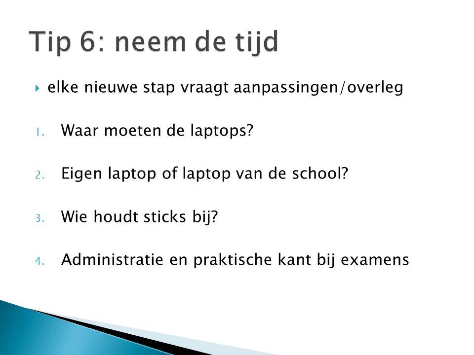  elke nieuwe stap vraagt aanpassingen/overleg 1. Waar moeten de laptops? 2. Eigen laptop of laptop van de school? 3. Wie houdt sticks bij? 4. Adminis