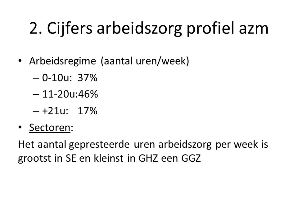 2. Cijfers arbeidszorg profiel azm • Arbeidsregime (aantal uren/week) – 0-10u:37% – 11-20u:46% – +21u:17% • Sectoren: Het aantal gepresteerde uren arb