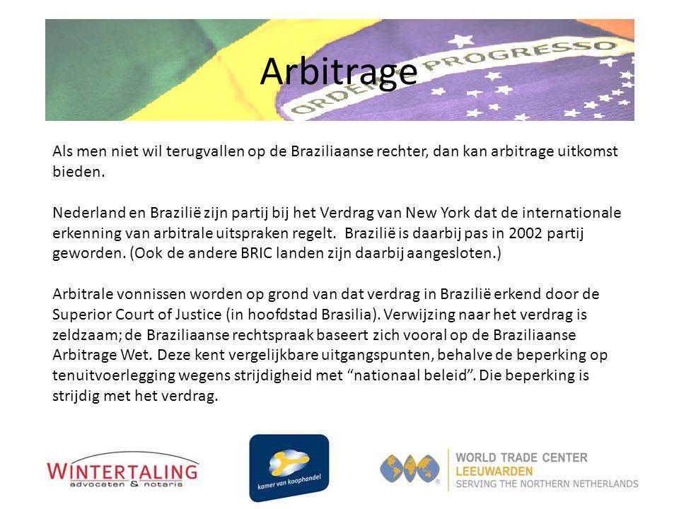 Arbitrage Als men niet wil terugvallen op de Braziliaanse rechter, dan kan arbitrage uitkomst bieden. Nederland en Brazilië zijn partij bij het Verdra