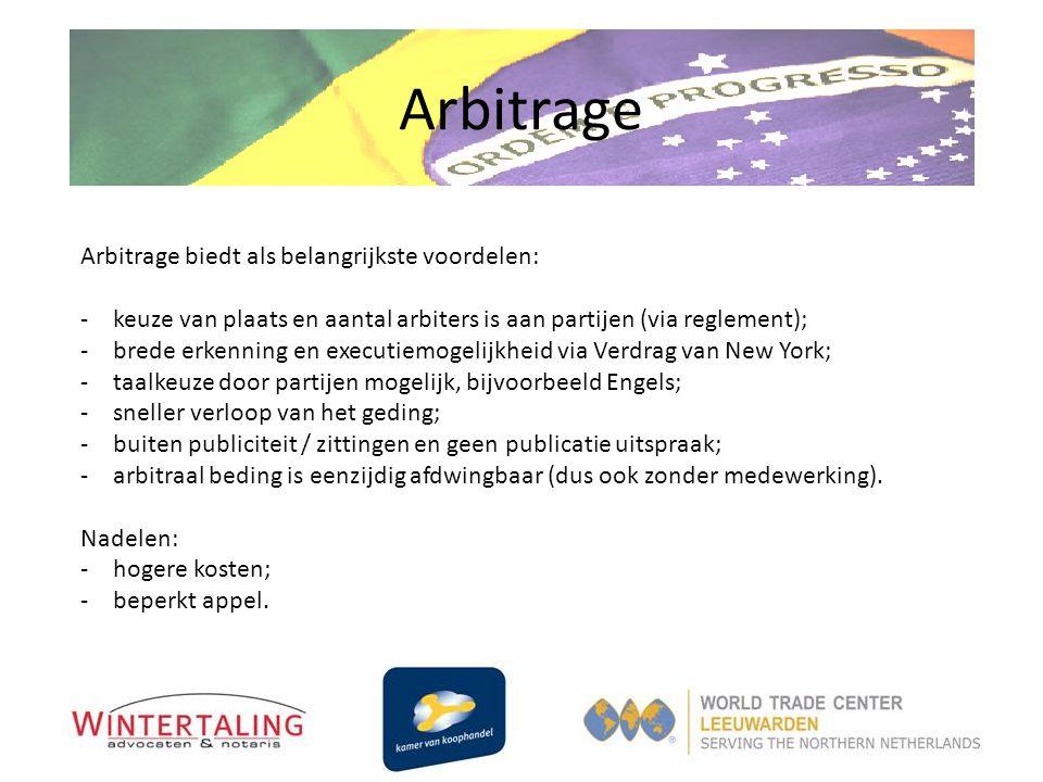 Arbitrage Arbitrage biedt als belangrijkste voordelen: -keuze van plaats en aantal arbiters is aan partijen (via reglement); -brede erkenning en execu