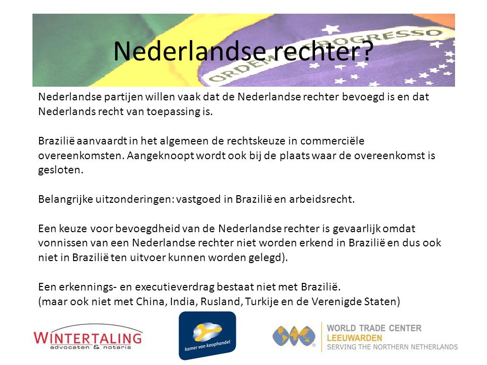 Nederlandse rechter? Nederlandse partijen willen vaak dat de Nederlandse rechter bevoegd is en dat Nederlands recht van toepassing is. Brazilië aanvaa