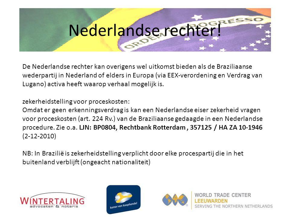 Nederlandse rechter! De Nederlandse rechter kan overigens wel uitkomst bieden als de Braziliaanse wederpartij in Nederland of elders in Europa (via EE