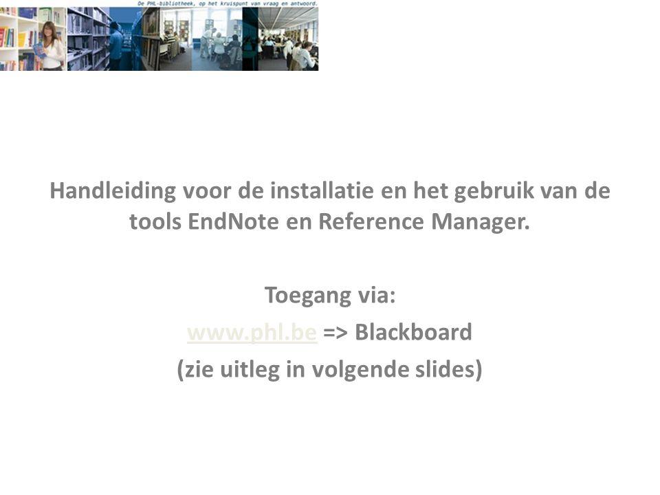 Handleiding voor de installatie en het gebruik van de tools EndNote en Reference Manager. Toegang via: www.phl.bewww.phl.be => Blackboard (zie uitleg