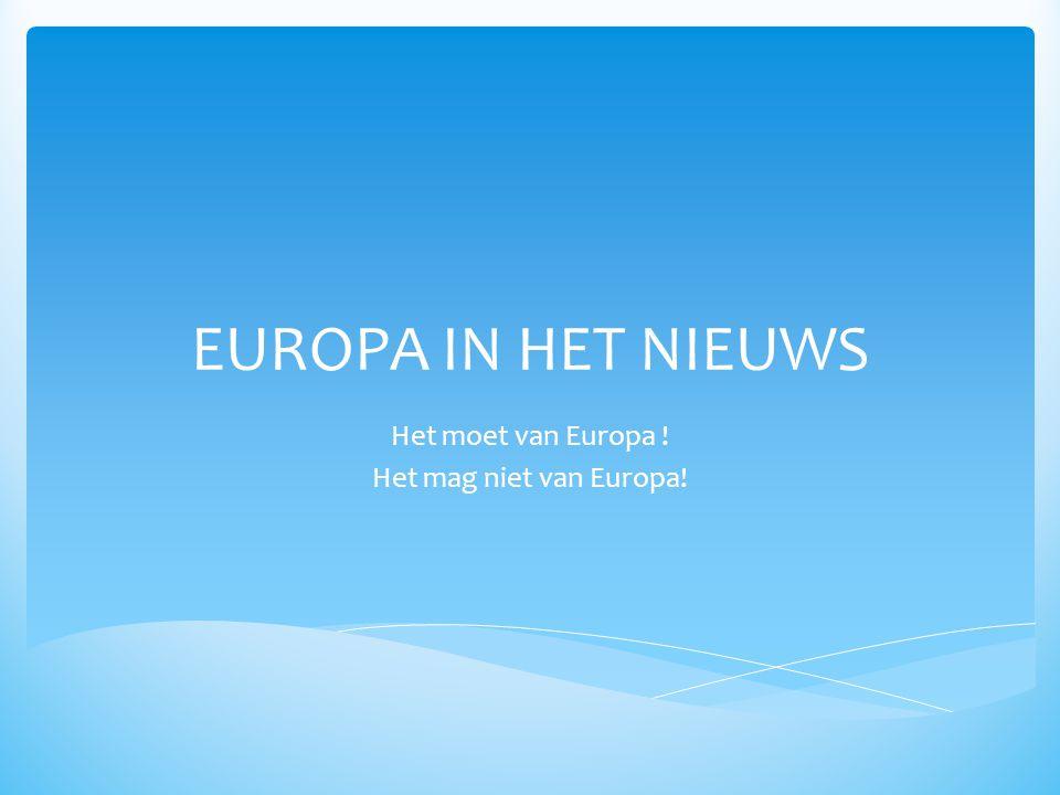 EUROPA IN HET NIEUWS Het moet van Europa ! Het mag niet van Europa!
