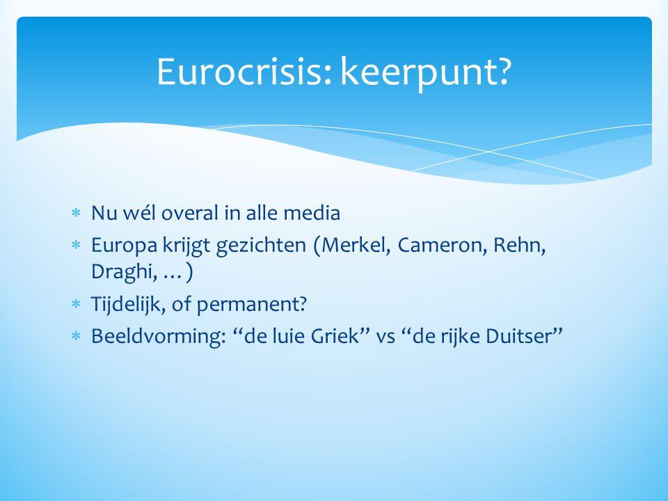""" Nu wél overal in alle media  Europa krijgt gezichten (Merkel, Cameron, Rehn, Draghi, …)  Tijdelijk, of permanent?  Beeldvorming: """"de luie Griek"""""""