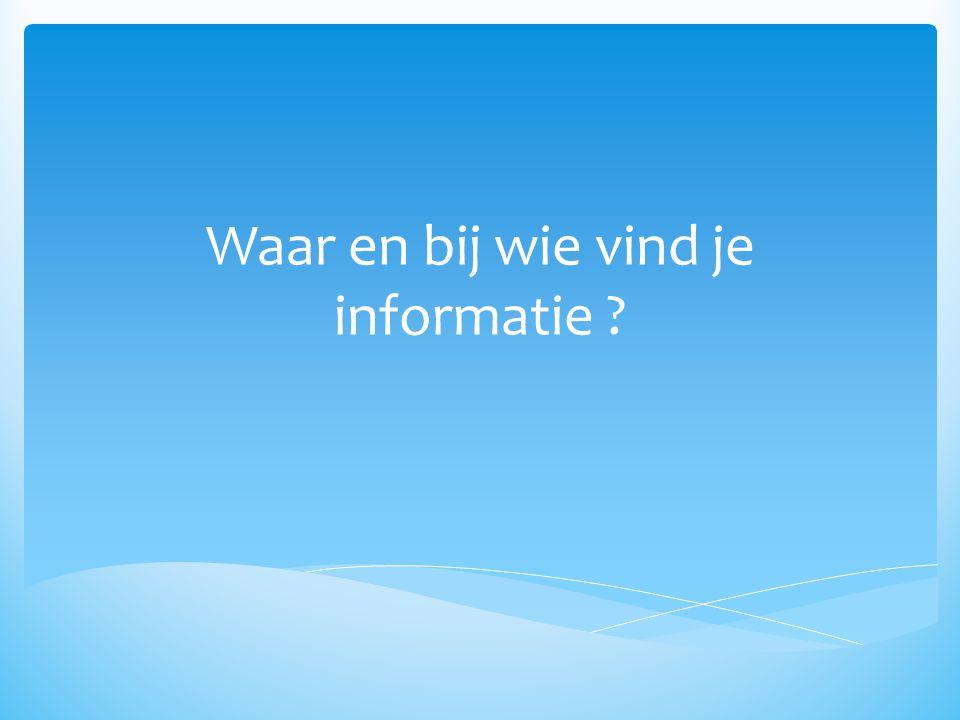 Waar en bij wie vind je informatie ?