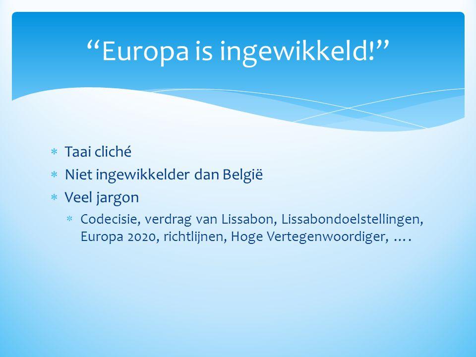  Taai cliché  Niet ingewikkelder dan België  Veel jargon  Codecisie, verdrag van Lissabon, Lissabondoelstellingen, Europa 2020, richtlijnen, Hoge