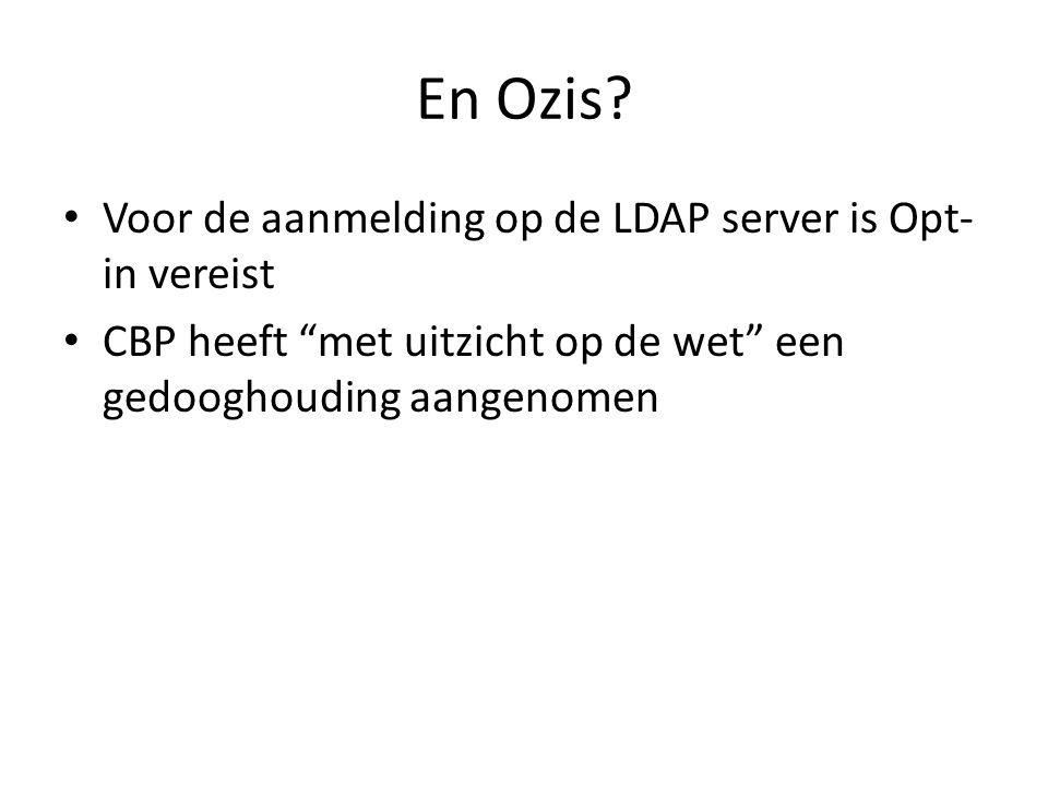 """En Ozis? • Voor de aanmelding op de LDAP server is Opt- in vereist • CBP heeft """"met uitzicht op de wet"""" een gedooghouding aangenomen"""