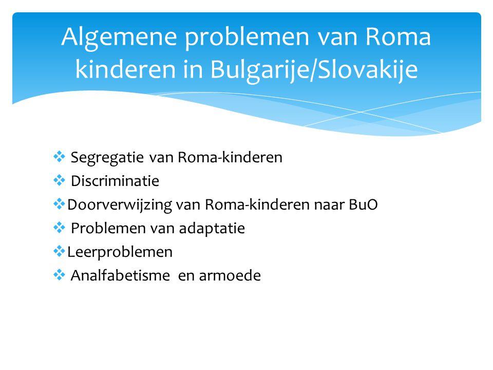  Segregatie van Roma-kinderen  Discriminatie  Doorverwijzing van Roma-kinderen naar BuO  Problemen van adaptatie  Leerproblemen  Analfabetisme en armoede Algemene problemen van Roma kinderen in Bulgarije/Slovakije