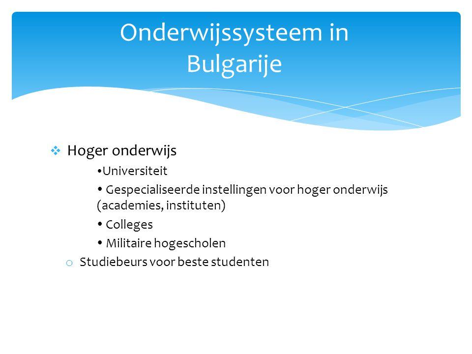  Hoger onderwijs  Universiteit  Gespecialiseerde instellingen voor hoger onderwijs (academies, instituten)  Colleges  Militaire hogescholen o Studiebeurs voor beste studenten Onderwijssysteem in Bulgarije