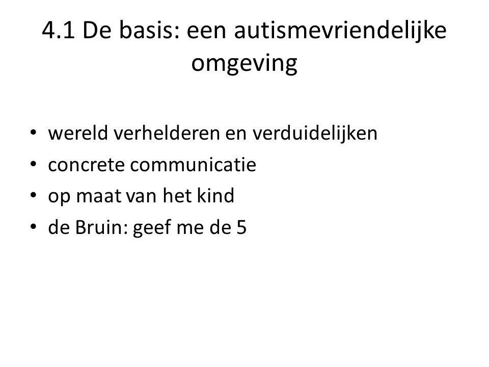 4.1 De basis: een autismevriendelijke omgeving • wereld verhelderen en verduidelijken • concrete communicatie • op maat van het kind • de Bruin: geef me de 5
