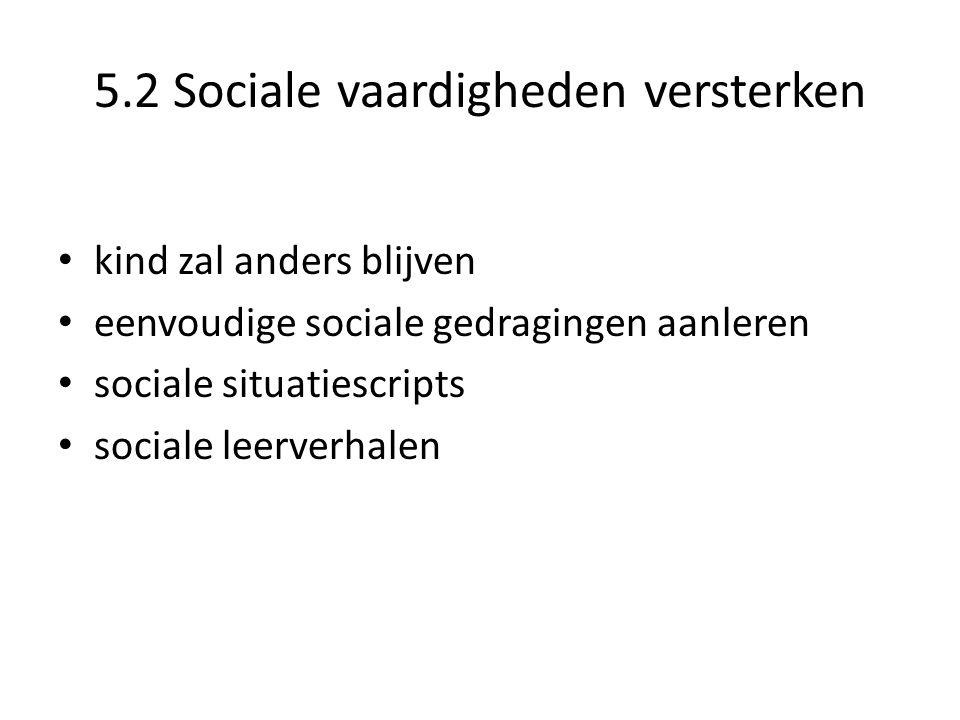5.2 Sociale vaardigheden versterken • kind zal anders blijven • eenvoudige sociale gedragingen aanleren • sociale situatiescripts • sociale leerverhalen