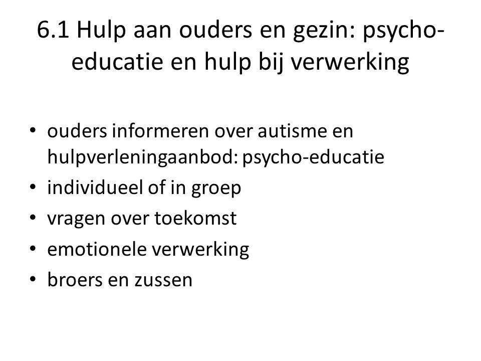 6.1 Hulp aan ouders en gezin: psycho- educatie en hulp bij verwerking • ouders informeren over autisme en hulpverleningaanbod: psycho-educatie • individueel of in groep • vragen over toekomst • emotionele verwerking • broers en zussen