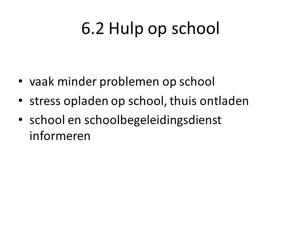 6.2 Hulp op school • vaak minder problemen op school • stress opladen op school, thuis ontladen • school en schoolbegeleidingsdienst informeren