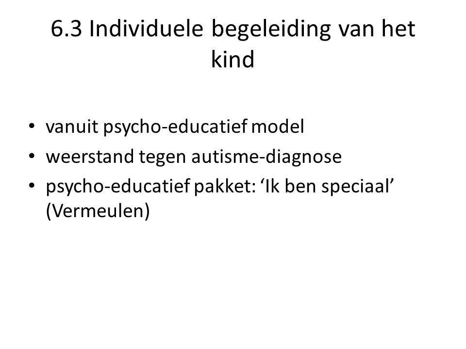6.3 Individuele begeleiding van het kind • vanuit psycho-educatief model • weerstand tegen autisme-diagnose • psycho-educatief pakket: 'Ik ben speciaal' (Vermeulen)