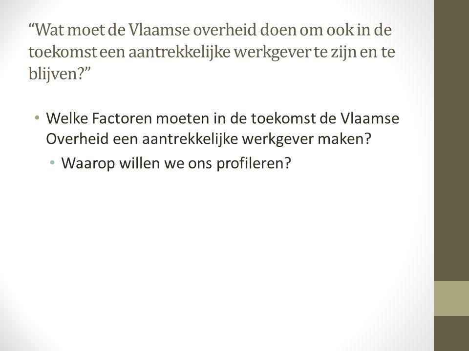 """""""Wat moet de Vlaamse overheid doen om ook in de toekomst een aantrekkelijke werkgever te zijn en te blijven?"""" • Welke Factoren moeten in de toekomst d"""
