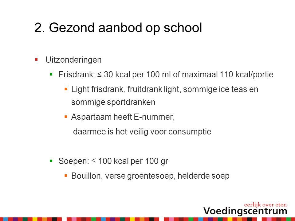 2. Gezond aanbod op school  Uitzonderingen  Frisdrank: ≤ 30 kcal per 100 ml of maximaal 110 kcal/portie  Light frisdrank, fruitdrank light, sommige