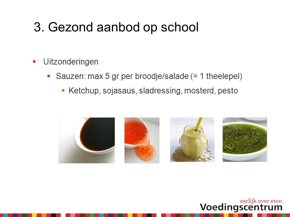 3. Gezond aanbod op school  Uitzonderingen  Sauzen: max 5 gr per broodje/salade (= 1 theelepel)  Ketchup, sojasaus, sladressing, mosterd, pesto