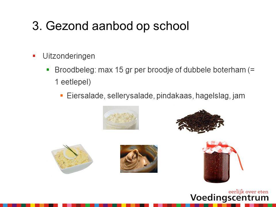 3. Gezond aanbod op school  Uitzonderingen  Broodbeleg: max 15 gr per broodje of dubbele boterham (= 1 eetlepel)  Eiersalade, sellerysalade, pindak
