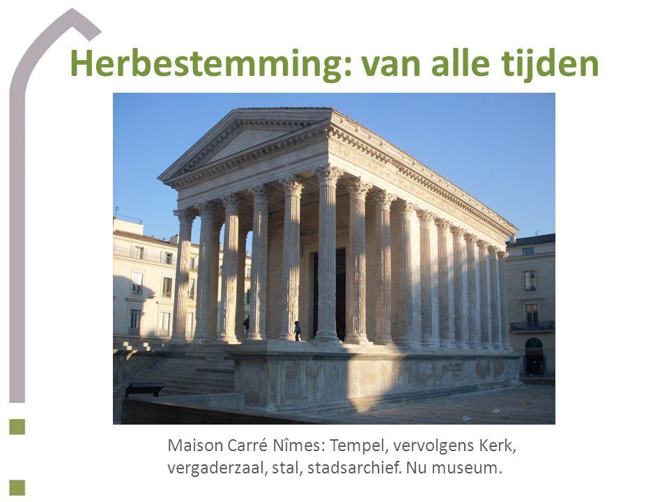 Herbestemming: van alle tijden Maison Carré Nîmes: Tempel, vervolgens Kerk, vergaderzaal, stal, stadsarchief. Nu museum.