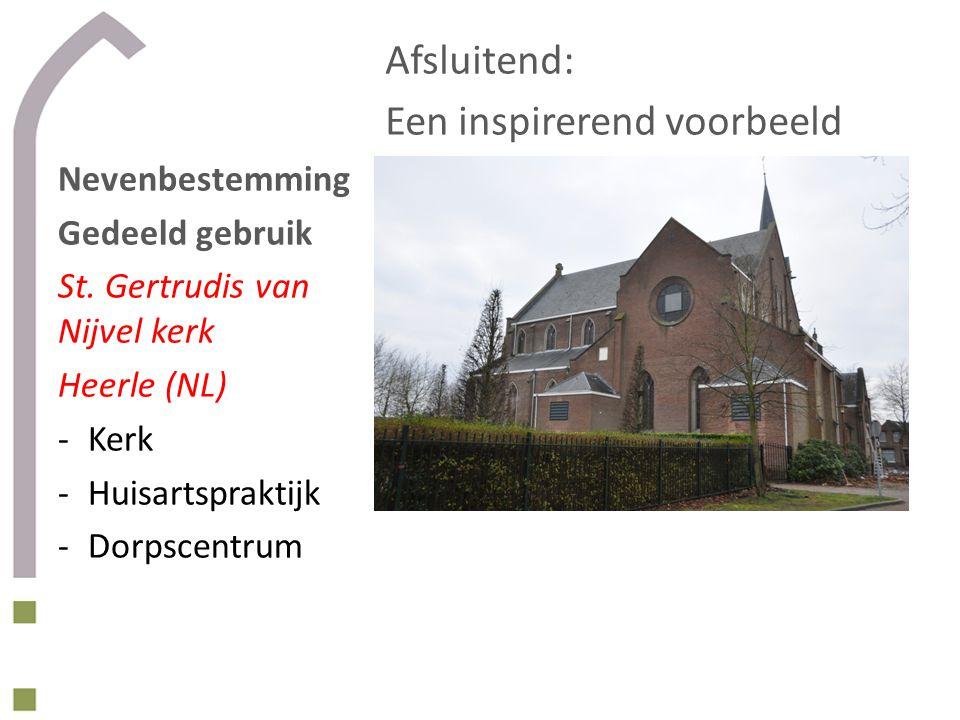 Afsluitend: Een inspirerend voorbeeld Nevenbestemming Gedeeld gebruik St. Gertrudis van Nijvel kerk Heerle (NL) -Kerk -Huisartspraktijk -Dorpscentrum